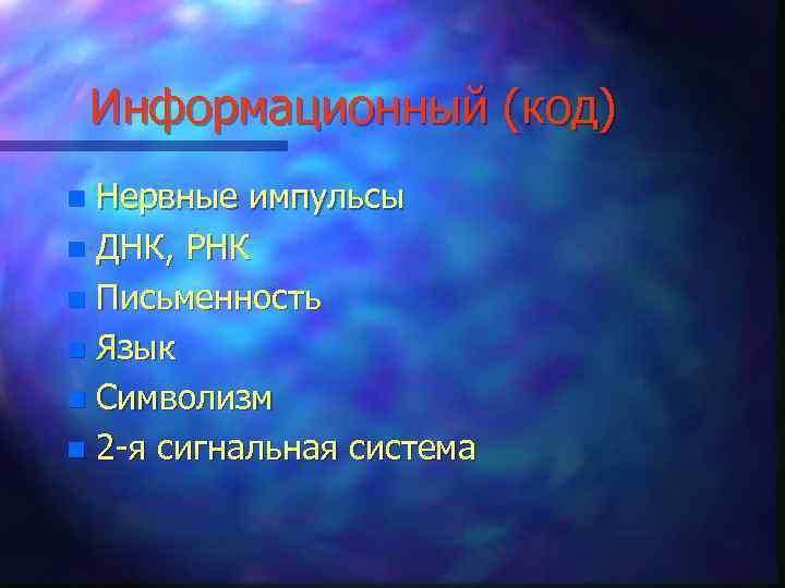 Информационный (код) Нервные импульсы n ДНК, РНК n Письменность n Язык n Символизм n