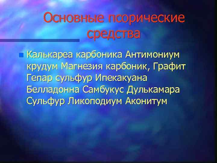 Основные псорические средства n Калькареа карбоника Антимониум крудум Магнезия карбоник, Графит Гепар сульфур Ипекакуана