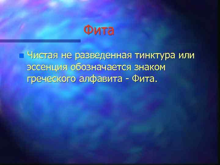 Фита n Чистая не разведенная тинктура или эссенция обозначается знаком греческого алфавита - Фита.
