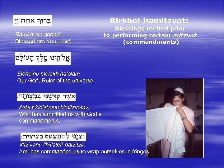 Birkhot hamitzvot: Blessings recited prior to performing certain mitzvot (commandments) Barukh ata adonai Blessed