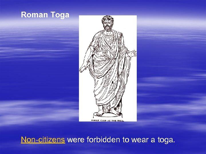 Roman Toga Non-citizens were forbidden to wear a toga.