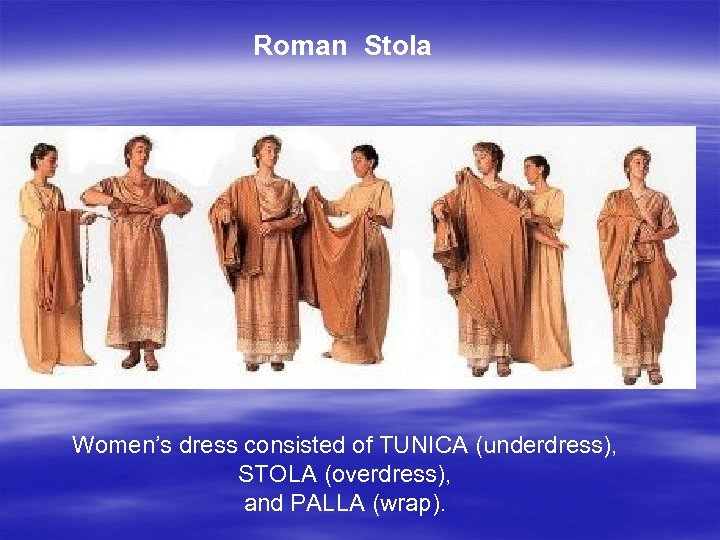 Roman Stola Women's dress consisted of TUNICA (underdress), STOLA (overdress), and PALLA (wrap).