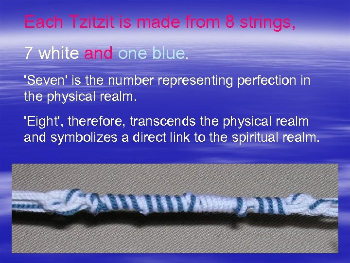 Each Tzitzit is made from 8 strings, 7 white and one blue. 'Seven' is