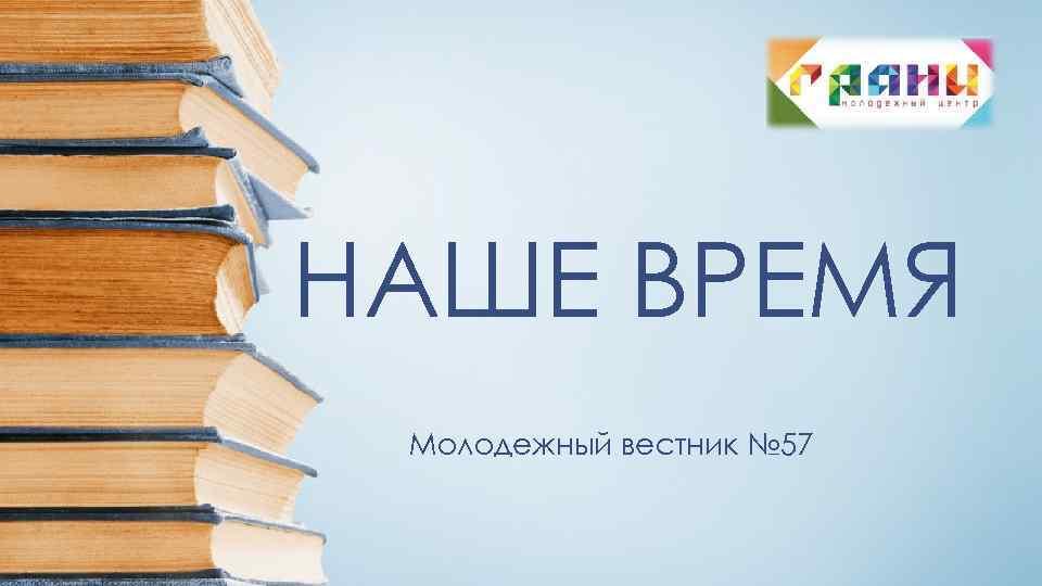 НАШЕ ВРЕМЯ Молодежный вестник № 57