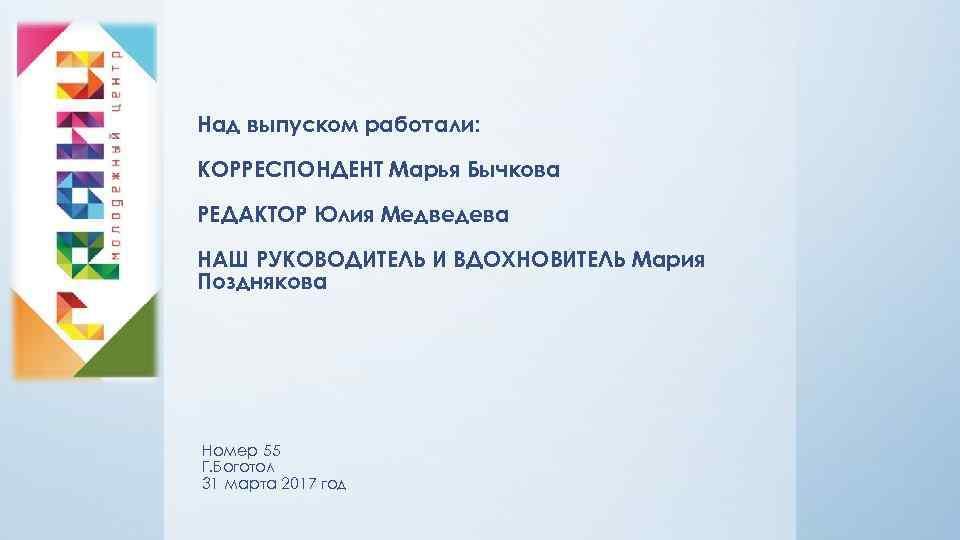 Над выпуском работали: КОРРЕСПОНДЕНТ Марья Бычкова РЕДАКТОР Юлия Медведева НАШ РУКОВОДИТЕЛЬ И ВДОХНОВИТЕЛЬ Мария
