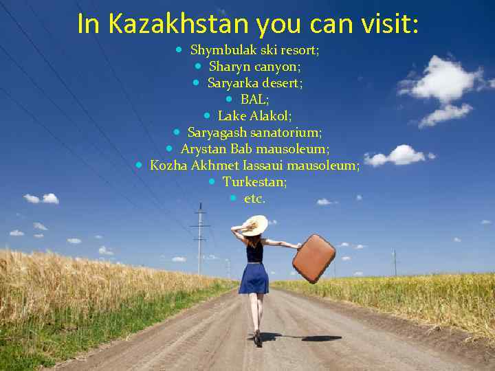 In Kazakhstan you can visit: Shymbulak ski resort; Sharyn canyon; Saryarka desert; BAL; Lake