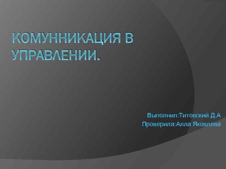 КОМУННИКАЦИЯ В УПРАВЛЕНИИ. Выполнил: Титовский Д. А Проверила: Алла Яковлева