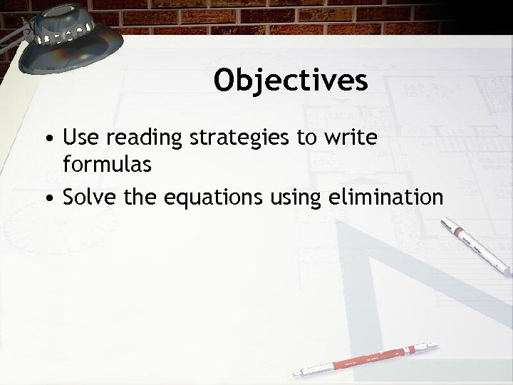 Objectives • Use reading strategies to write formulas • Solve the equations using elimination