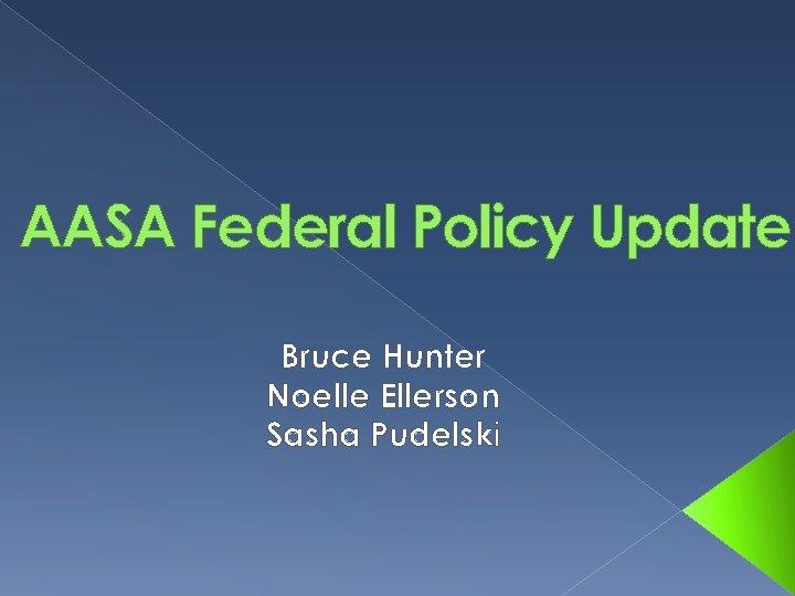 AASA Federal Policy Update Bruce Hunter Noelle Ellerson Sasha Pudelski