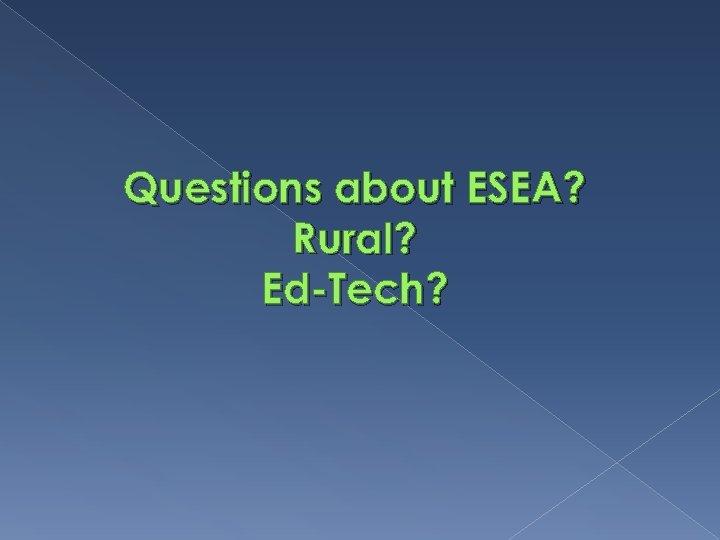 Questions about ESEA? Rural? Ed-Tech?