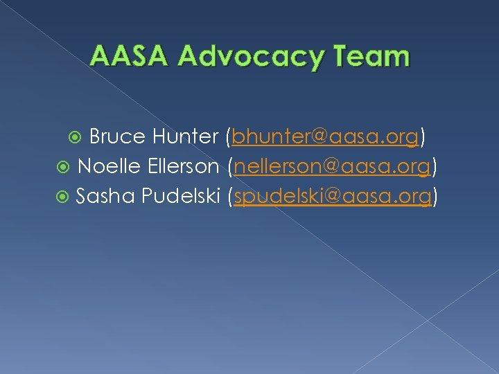 AASA Advocacy Team Bruce Hunter (bhunter@aasa. org) Noelle Ellerson (nellerson@aasa. org) Sasha Pudelski (spudelski@aasa.