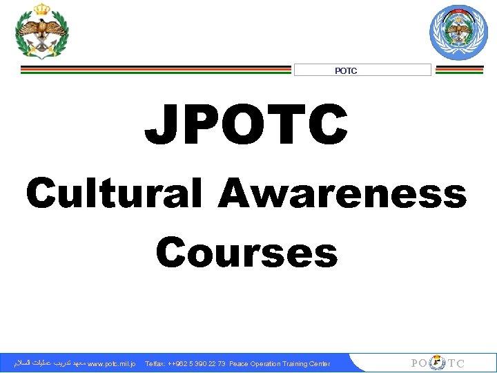 POTC JPOTC Cultural Awareness Courses ﻣﻌﻬﺪ ﺗﺪﺭﻳﺐ ﻋﻤﻠﻴﺎﺕ ﺍﻟﺴﻼﻡ www. potc. mil. jo Telfax: