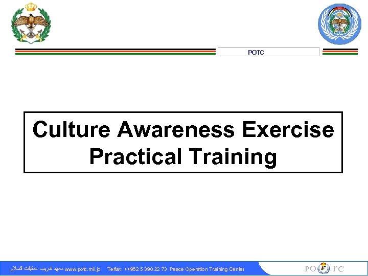 POTC Culture Awareness Exercise Practical Training ﻣﻌﻬﺪ ﺗﺪﺭﻳﺐ ﻋﻤﻠﻴﺎﺕ ﺍﻟﺴﻼﻡ www. potc. mil. jo