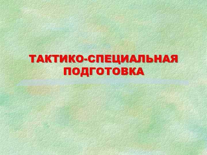 ТАКТИКО-СПЕЦИАЛЬНАЯ ПОДГОТОВКА