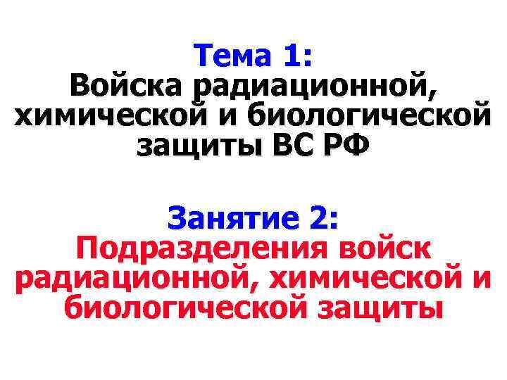 Тема 1: Войска радиационной, химической и биологической защиты ВС РФ Занятие 2: Подразделения войск