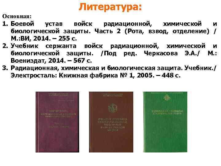 Литература: Основная: 1. Боевой устав войск радиационной, химической и биологической защиты. Часть 2 (Рота,