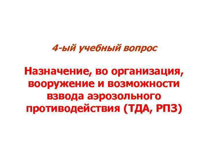 4 -ый учебный вопрос Назначение, во организация, вооружение и возможности взвода аэрозольного противодействия (ТДА,
