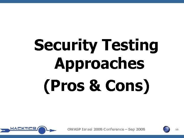 Security Testing Approaches (Pros & Cons) OWASP Israel 2008 Conference – Sep 2008 16