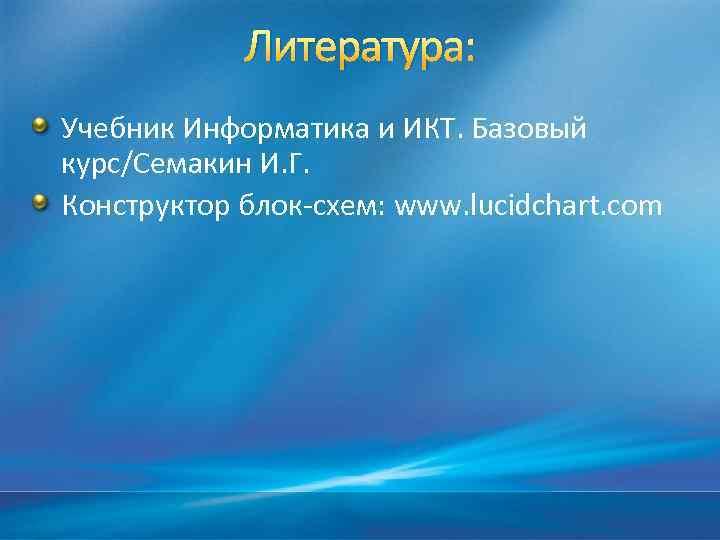 Литература: Учебник Информатика и ИКТ. Базовый курс/Семакин И. Г. Конструктор блок-схем: www. lucidchart. com