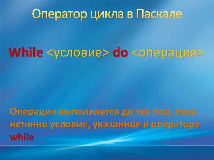 Оператор цикла в Паскале While <условие> do <операция> Операция выполняется до тех пор, пока