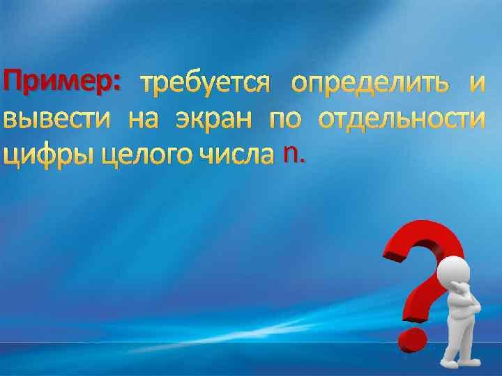 Пример: требуется определить и вывести на экран по отдельности цифры целого числа n.