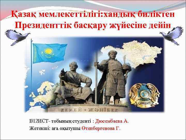 Қазақ мемлекеттілігі: хандық биліктен Президенттік басқару жүйесіне дейін В 12 ИСТ- тобының студенті :