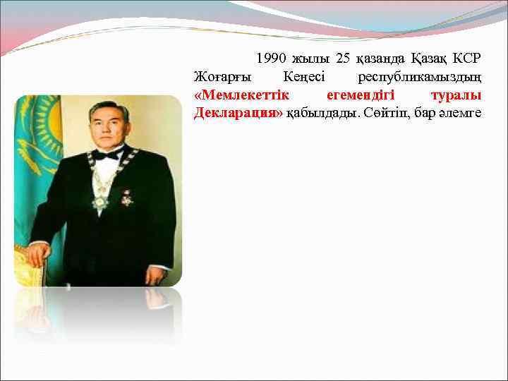 1990 жылы 25 қазанда Қазақ КСР Жоғарғы Кеңесі республикамыздың «Мемлекеттік егемендігі туралы Декларация»