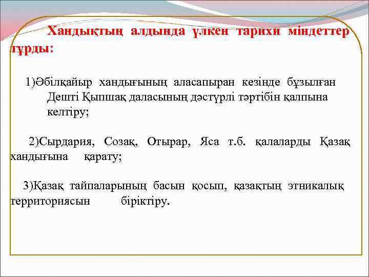 Хандықтың алдында үлкен тарихи міндеттер тұрды: 1)Әбілқайыр хандығының аласапыран кезінде бұзылған Дешті Қыпшақ даласының