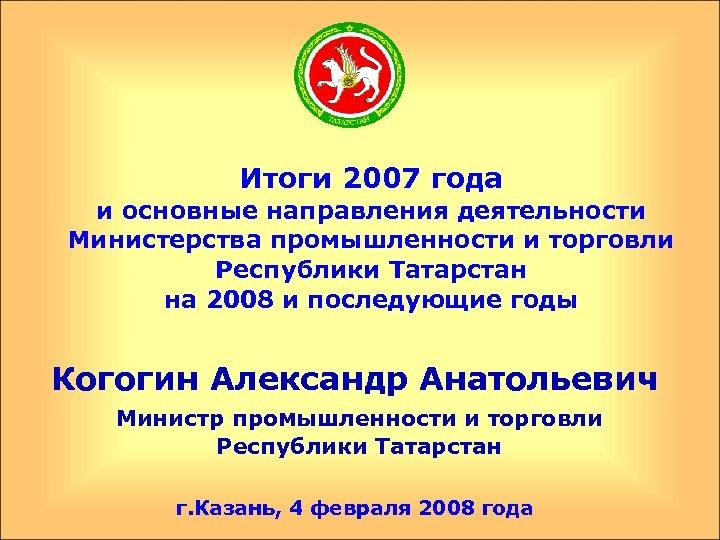 Итоги 2007 года и основные направления деятельности Министерства промышленности и торговли Республики Татарстан на