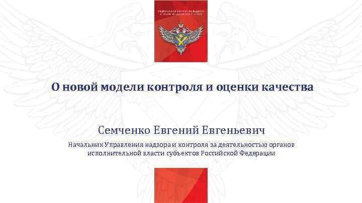 О новой модели контроля и оценки качества Семченко Евгений Евгеньевич Начальник Управления надзора и