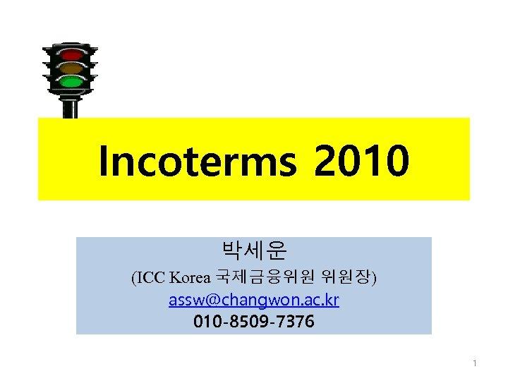 Incoterms 2010 박세운 (ICC Korea 국제금융위원 위원장) assw@changwon. ac. kr 010 -8509 -7376 1