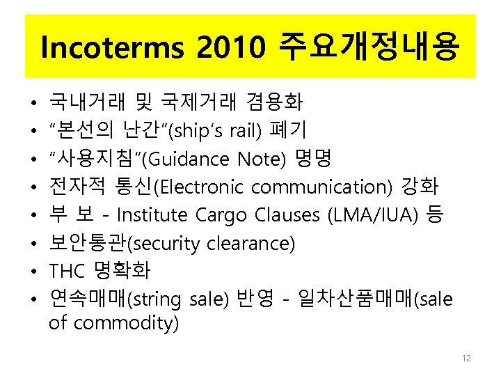 "Incoterms 2010 주요개정내용 • • 국내거래 및 국제거래 겸용화 ""본선의 난간""(ship's rail) 폐기 ""사용지침""(Guidance"