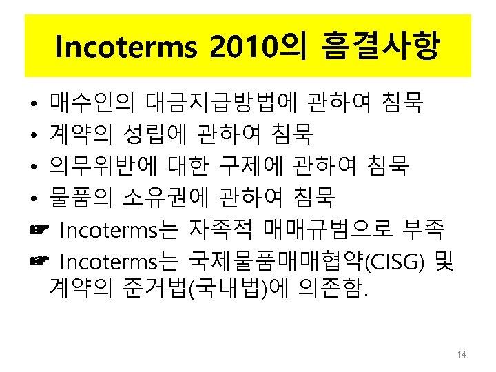 Incoterms 2010의 흠결사항 • 매수인의 대금지급방법에 관하여 침묵 • 계약의 성립에 관하여 침묵 •