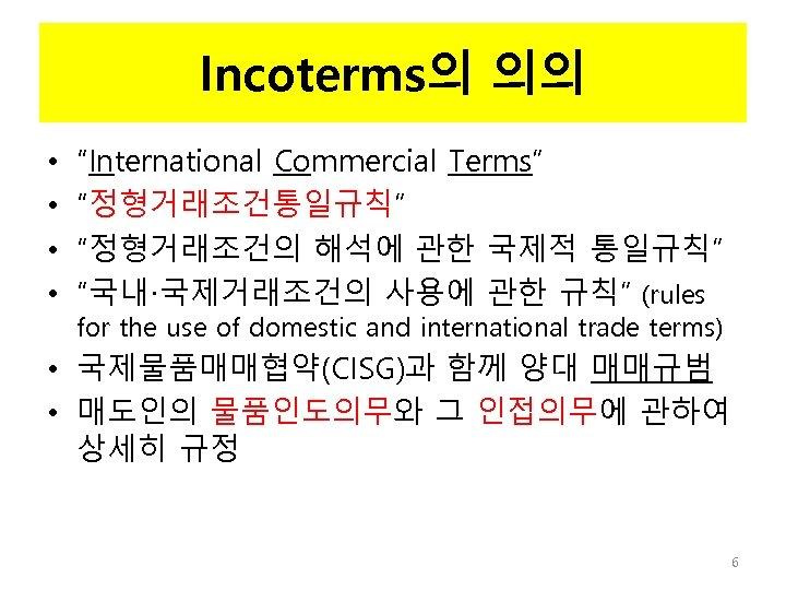 "Incoterms의 의의 • • ""International Commercial Terms"" ""정형거래조건통일규칙"" ""정형거래조건의 해석에 관한 국제적 통일규칙"" ""국내·국제거래조건의"