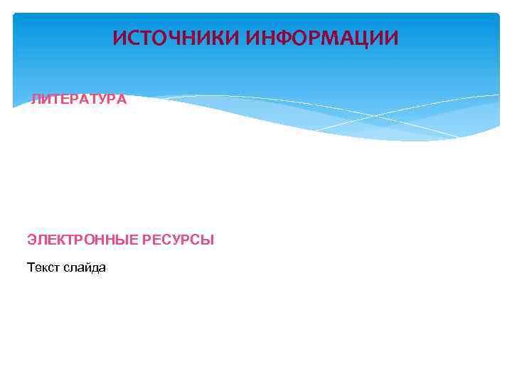 ИСТОЧНИКИ ИНФОРМАЦИИ ЛИТЕРАТУРА ЭЛЕКТРОННЫЕ РЕСУРСЫ Текст слайда