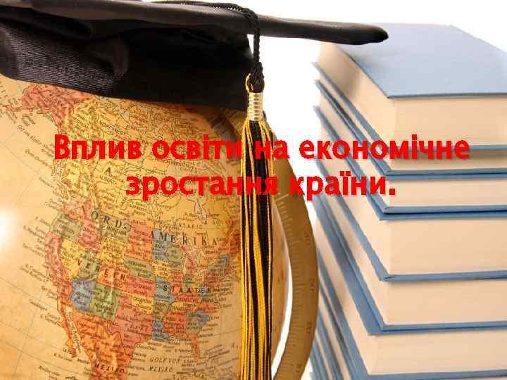 Вплив освіти на економічне зростання країни.