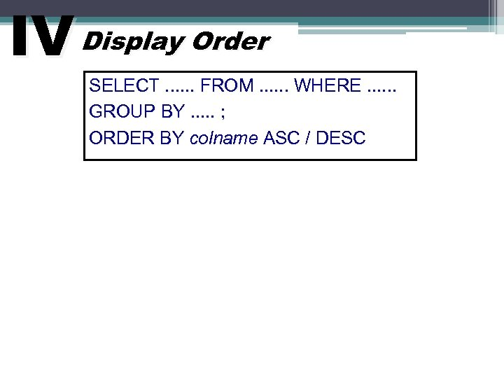 IV Display Order SELECT. . . FROM. . . WHERE. . . GROUP BY.