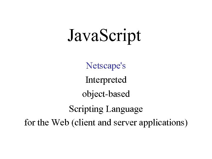 Java. Script Netscape's Interpreted object-based Scripting Language for the Web (client and server applications)