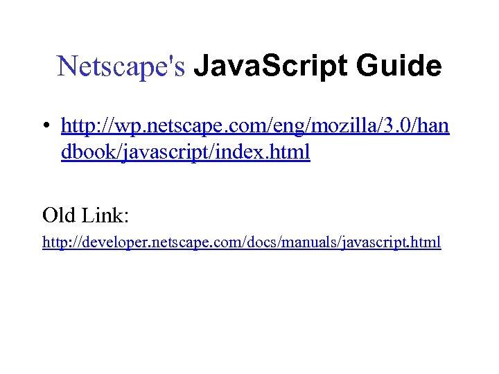 Netscape's Java. Script Guide • http: //wp. netscape. com/eng/mozilla/3. 0/han dbook/javascript/index. html Old Link: