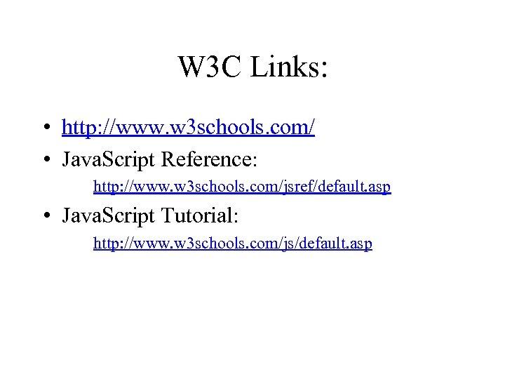 W 3 C Links: • http: //www. w 3 schools. com/ • Java. Script