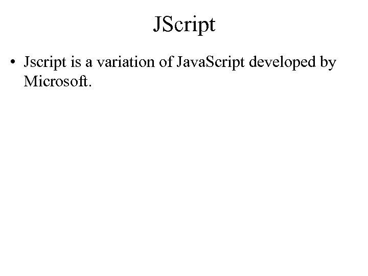 JScript • Jscript is a variation of Java. Script developed by Microsoft.