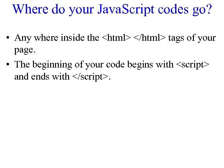 Where do your Java. Script codes go? • Any where inside the <html> </html>