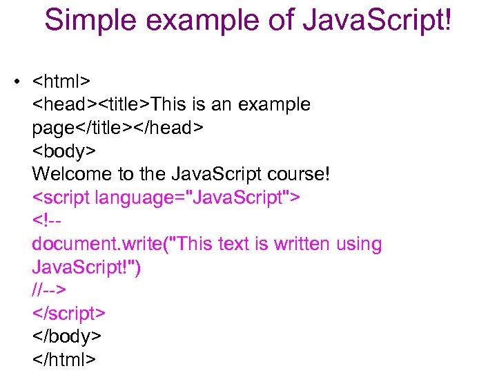 Simple example of Java. Script! • <html> <head><title>This is an example page</title></head> <body> Welcome