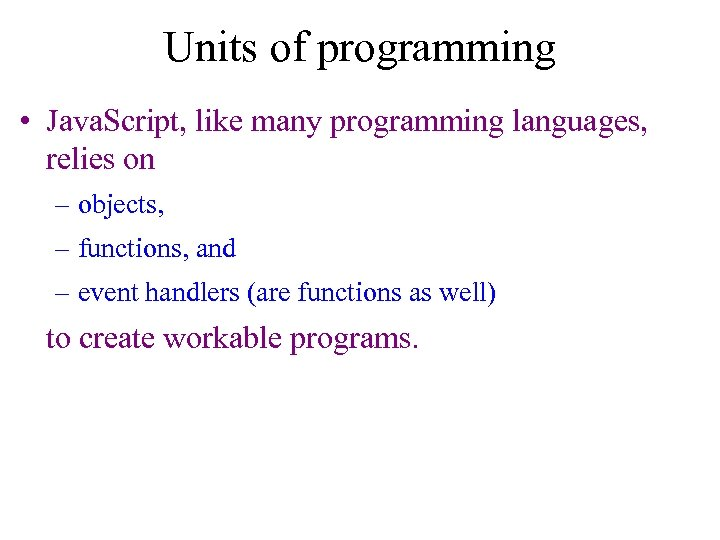 Units of programming • Java. Script, like many programming languages, relies on – objects,