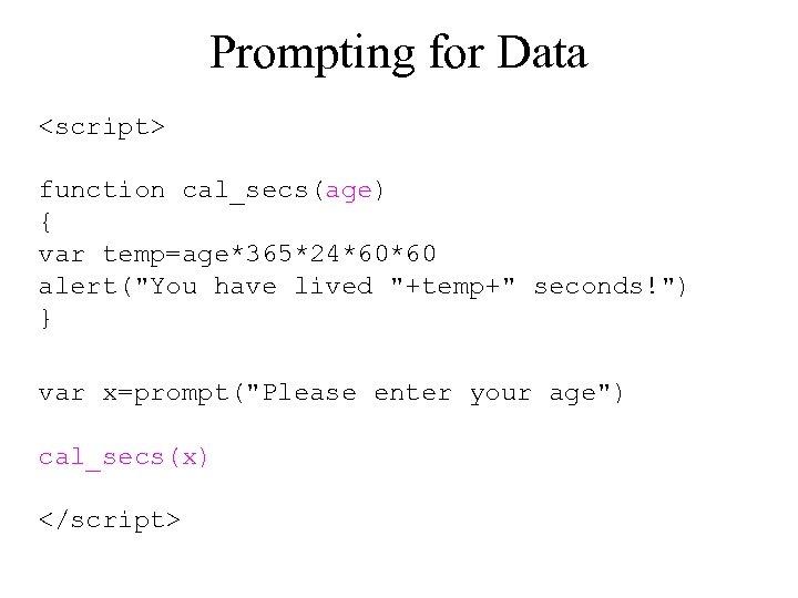 Prompting for Data <script> function cal_secs(age) { var temp=age*365*24*60*60 alert(