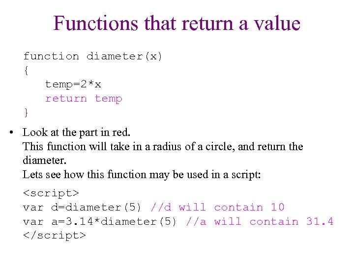 Functions that return a value function diameter(x) { temp=2*x return temp } • Look