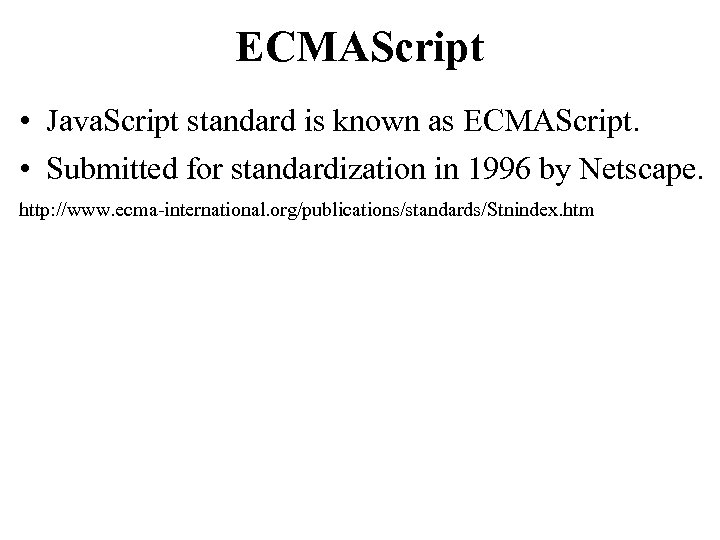 ECMAScript • Java. Script standard is known as ECMAScript. • Submitted for standardization in