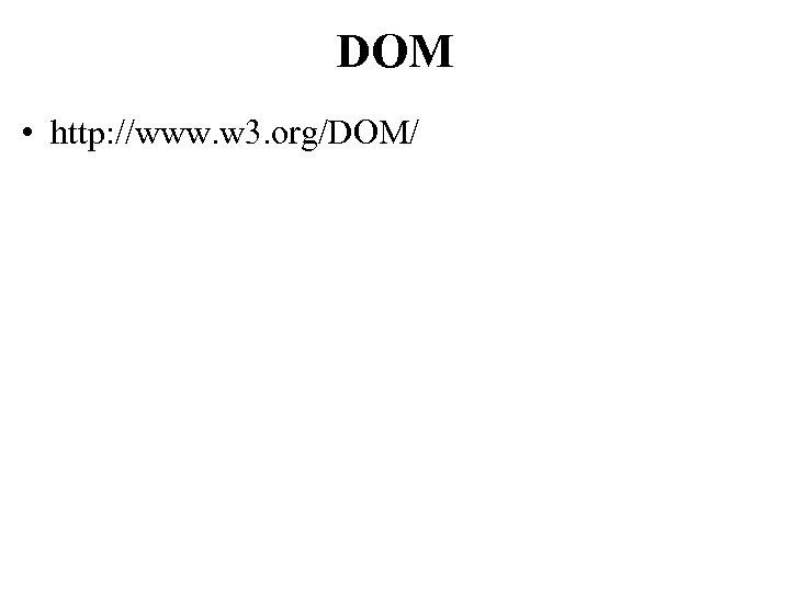 DOM • http: //www. w 3. org/DOM/