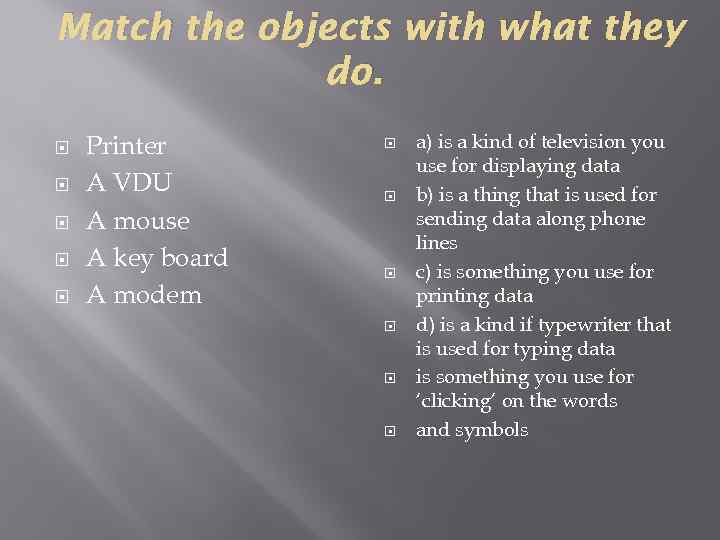 Match the objects with what they do. Printer A VDU A mouse A key