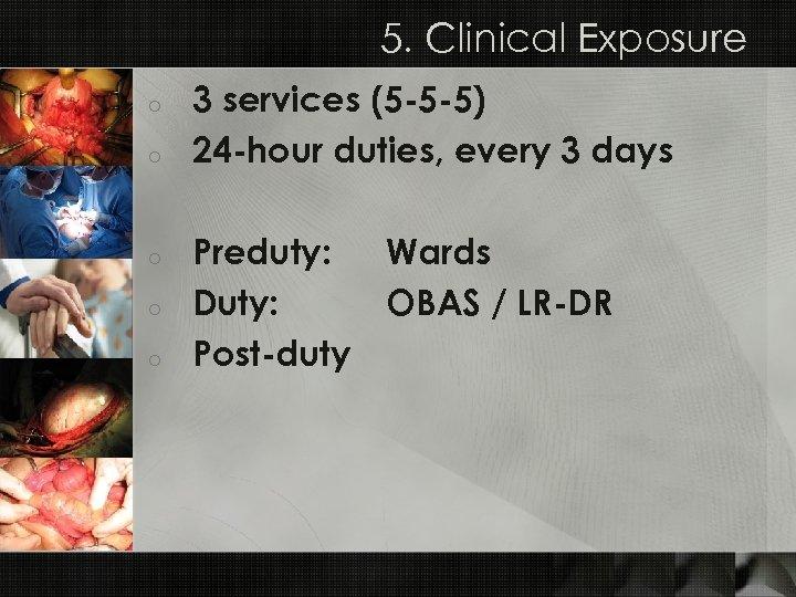 5. Clinical Exposure o o o 3 services (5 -5 -5) 24 -hour duties,
